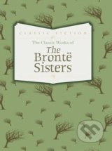 The Classic Works of The Brontë Sisters - Charlotte Brontë, Emily Brontë, Anne Brontë