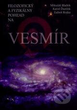 Filozoficky a fyzikalny pohlad na vesmir (Mikulas Blazek, Karol Durcek, Lubos Rojka)